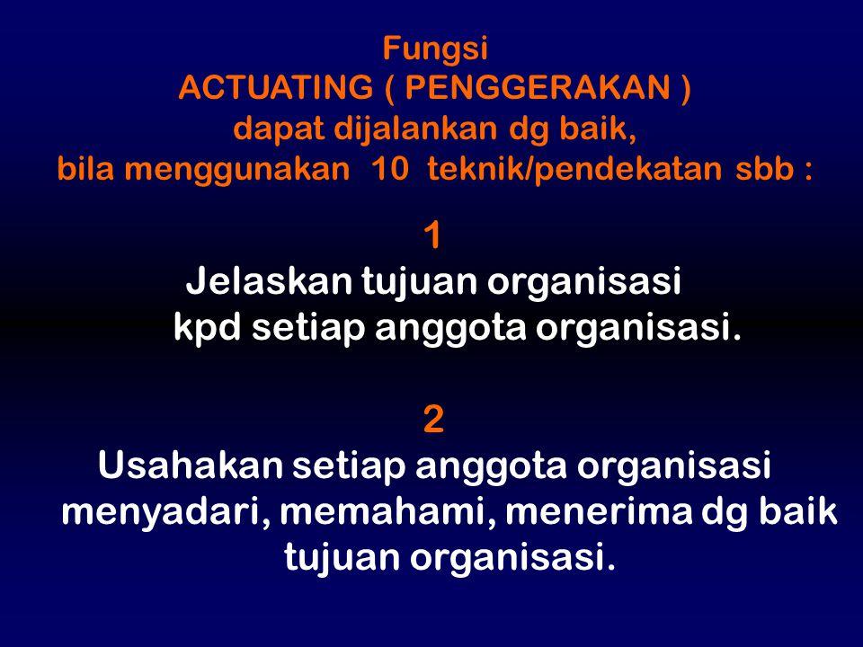 Fungsi ACTUATING ( PENGGERAKAN ) dapat dijalankan dg baik, bila menggunakan 10 teknik/pendekatan sbb : 1 Jelaskan tujuan organisasi kpd setiap anggota