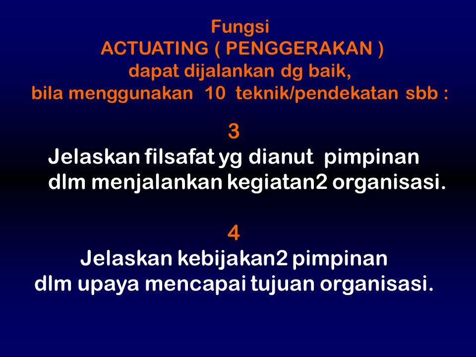 Fungsi ACTUATING ( PENGGERAKAN ) dapat dijalankan dg baik, bila menggunakan 10 teknik/pendekatan sbb : 3 Jelaskan filsafat yg dianut pimpinan dlm menj