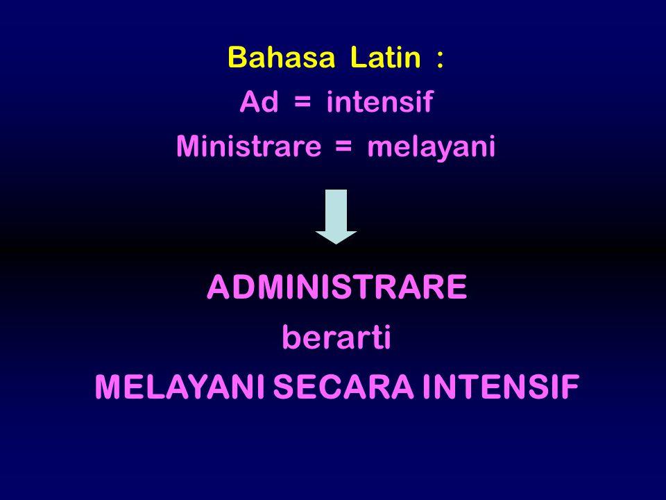 Bahasa Latin : Ad = intensif Ministrare = melayani ADMINISTRARE berarti MELAYANI SECARA INTENSIF