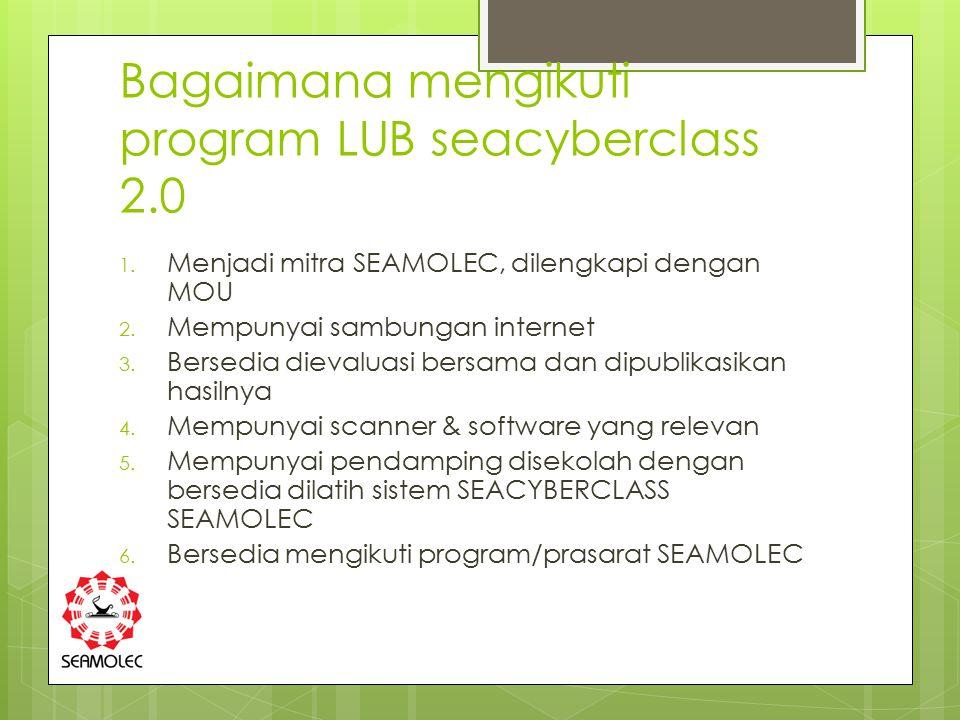 Bagaimana mengikuti program LUB seacyberclass 2.0 1. Menjadi mitra SEAMOLEC, dilengkapi dengan MOU 2. Mempunyai sambungan internet 3. Bersedia dievalu