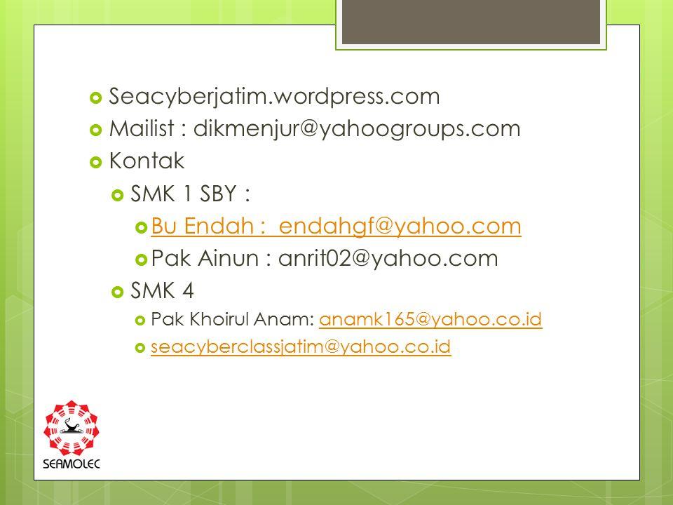 Seacyberjatim.wordpress.com  Mailist : dikmenjur@yahoogroups.com  Kontak  SMK 1 SBY :  Bu Endah : endahgf@yahoo.com Bu Endah : endahgf@yahoo.com  Pak Ainun : anrit02@yahoo.com  SMK 4  Pak Khoirul Anam: anamk165@yahoo.co.idanamk165@yahoo.co.id  seacyberclassjatim@yahoo.co.id seacyberclassjatim@yahoo.co.id