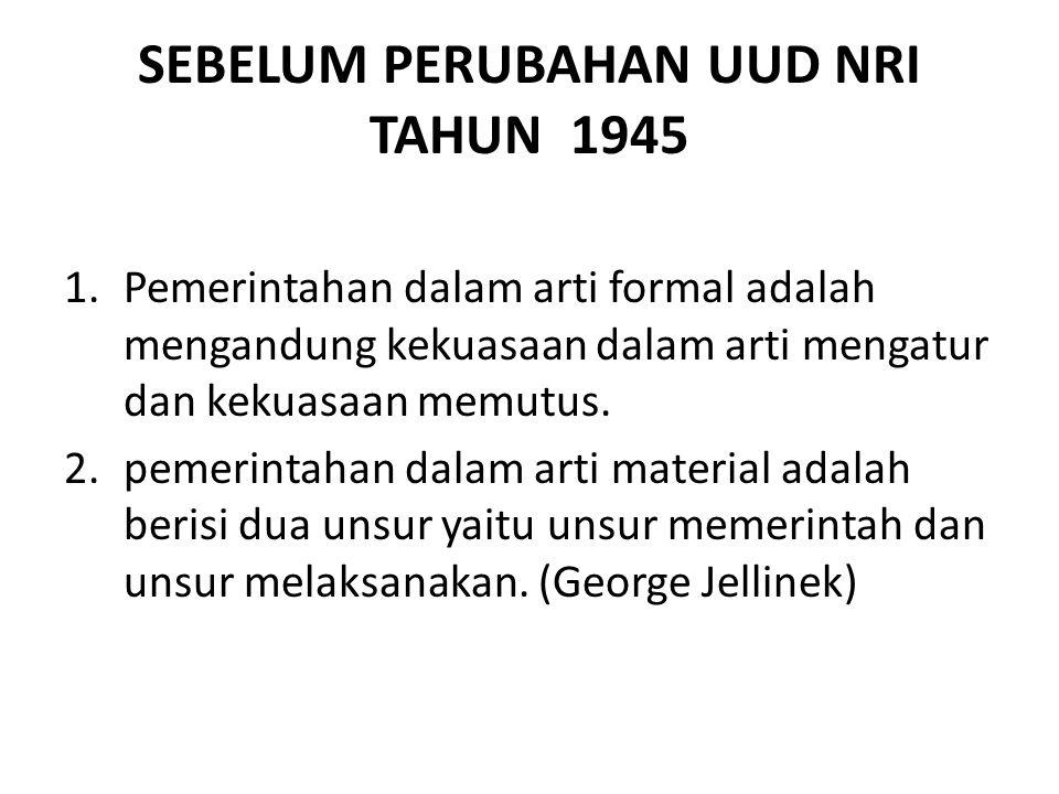 SEBELUM PERUBAHAN UUD NRI TAHUN 1945 1.Pemerintahan dalam arti formal adalah mengandung kekuasaan dalam arti mengatur dan kekuasaan memutus.