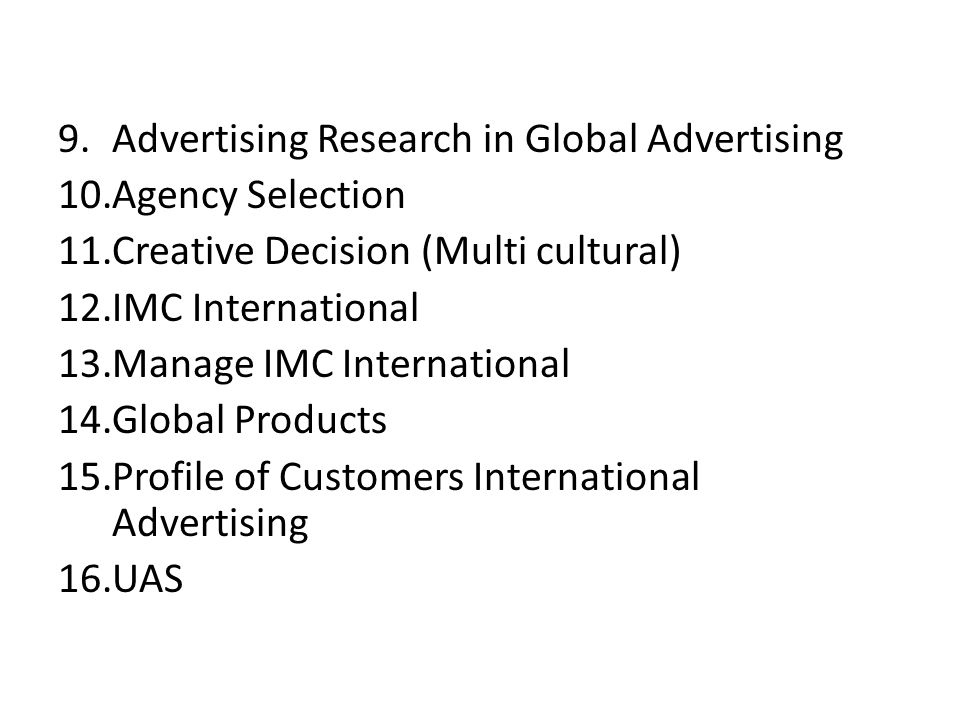 9.Advertising Research in Global Advertising 10.Agency Selection 11.Creative Decision (Multi cultural) 12.IMC International 13.Manage IMC International 14.Global Products 15.Profile of Customers International Advertising 16.UAS