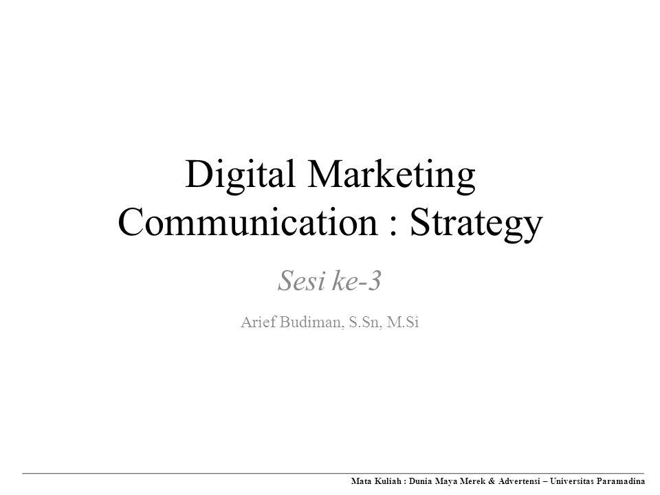 Digital Marketing Communication : Strategy Mata Kuliah : Dunia Maya Merek & Advertensi – Universitas Paramadina Sesi ke-3 Arief Budiman, S.Sn, M.Si