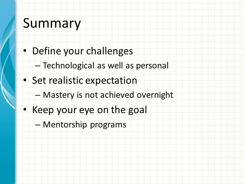 Summary Define your challenges – Technological as well as personal Set realistic expectation – Mastery is not achieved overnight Keep your eye on the goal – Mentorship programs
