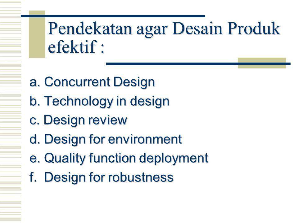 Pendekatan agar Desain Produk efektif : a. Concurrent Design b. Technology in design c. Design review d. Design for environment e. Quality function de