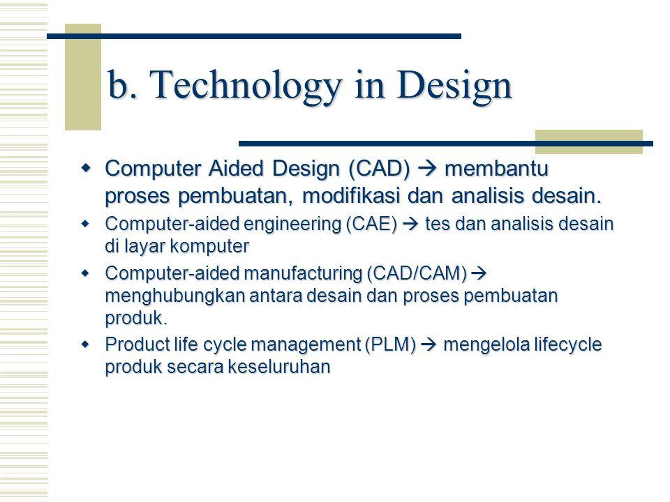 b. Technology in Design  Computer Aided Design (CAD)  membantu proses pembuatan, modifikasi dan analisis desain.  Computer-aided engineering (CAE)