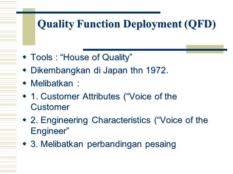 Quality Function Deployment (QFD)  Tools : House of Quality  Dikembangkan di Japan thn 1972.