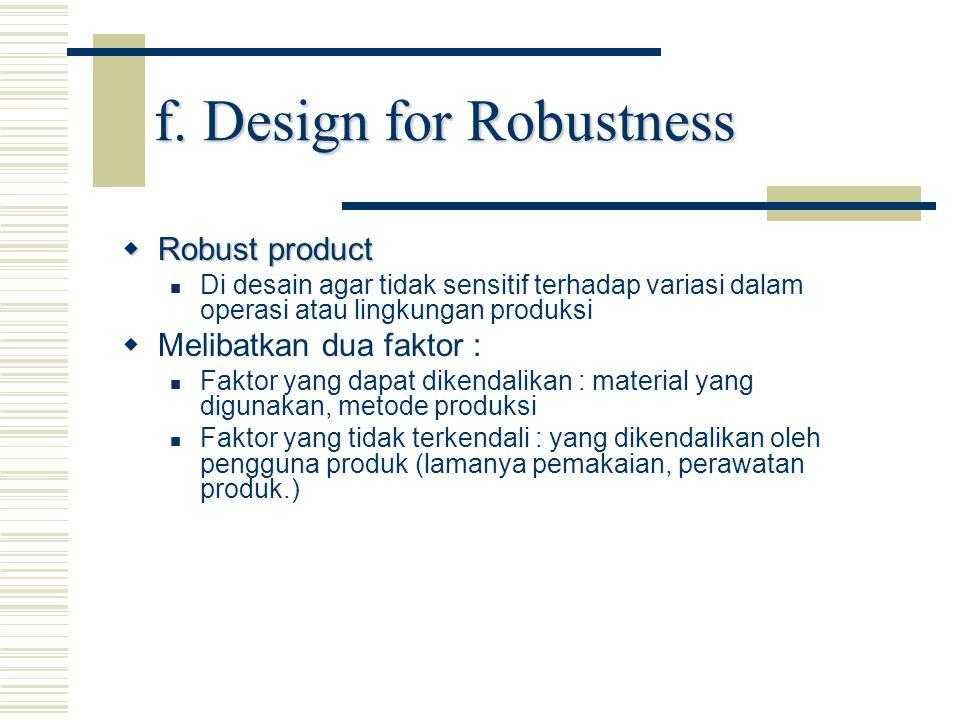 f. Design for Robustness  Robust product Di desain agar tidak sensitif terhadap variasi dalam operasi atau lingkungan produksi   Melibatkan dua fak