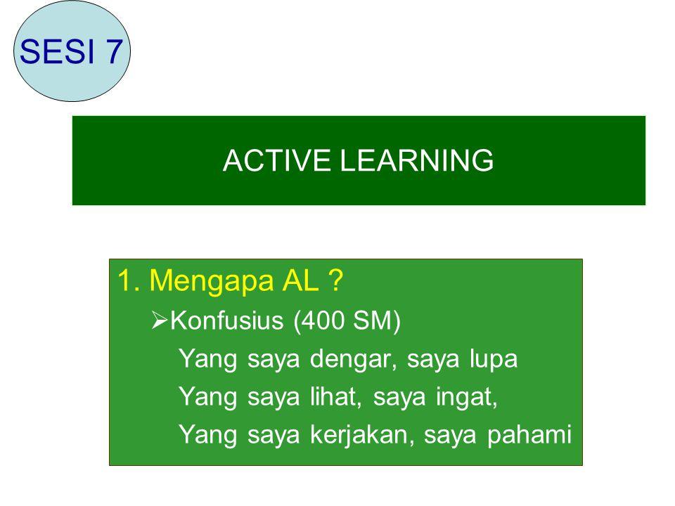 1. Mengapa AL ?  Konfusius (400 SM) Yang saya dengar, saya lupa Yang saya lihat, saya ingat, Yang saya kerjakan, saya pahami ACTIVE LEARNING SESI 7
