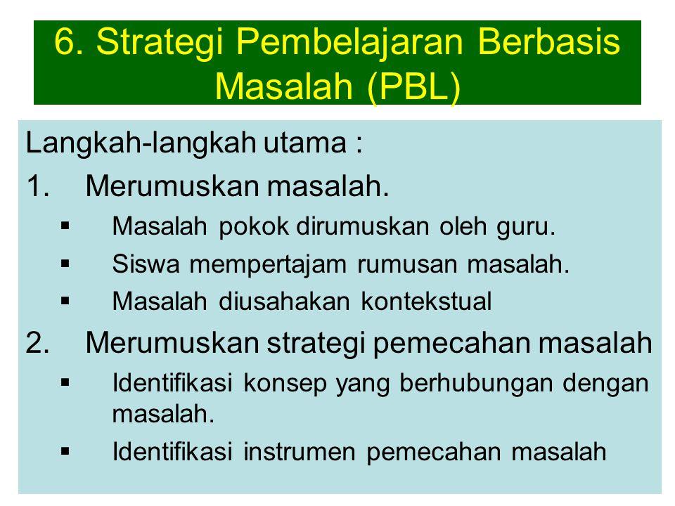 6. Strategi Pembelajaran Berbasis Masalah (PBL) Langkah-langkah utama : 1.Merumuskan masalah.  Masalah pokok dirumuskan oleh guru.  Siswa mempertaja