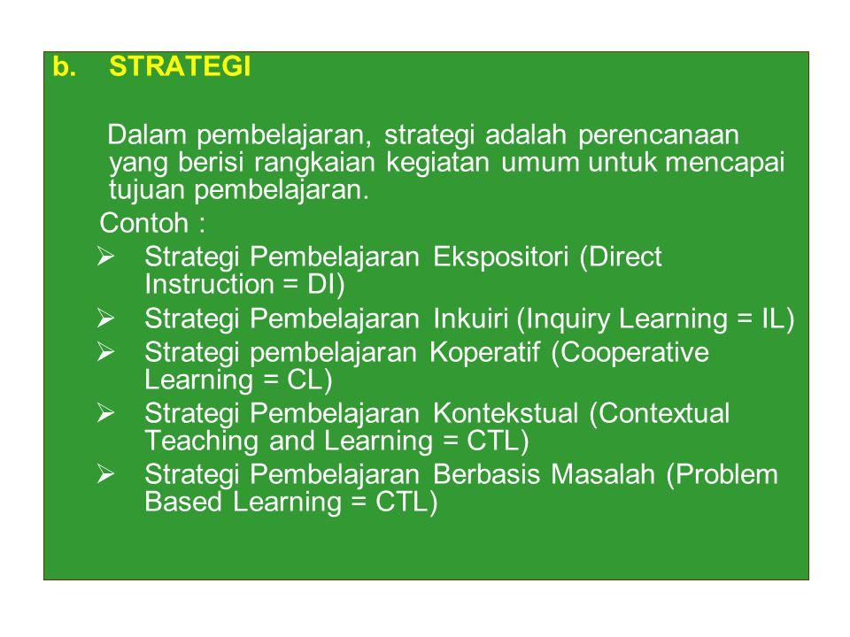 b.STRATEGI Dalam pembelajaran, strategi adalah perencanaan yang berisi rangkaian kegiatan umum untuk mencapai tujuan pembelajaran. Contoh :  Strategi