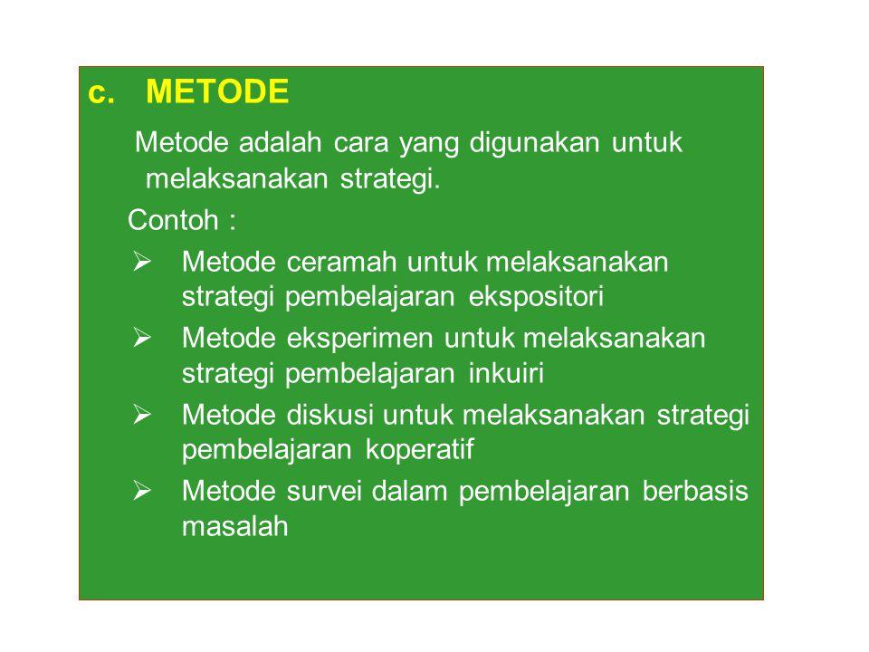 c.METODE Metode adalah cara yang digunakan untuk melaksanakan strategi. Contoh :  Metode ceramah untuk melaksanakan strategi pembelajaran ekspositori