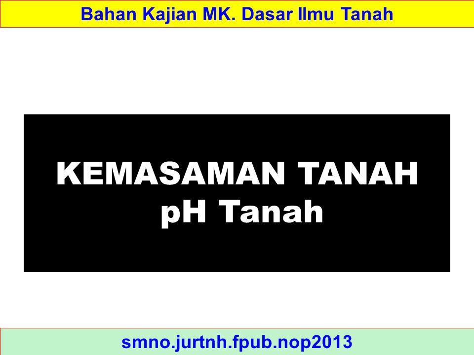 KEMASAMAN TANAH pH Tanah Bahan Kajian MK. Dasar Ilmu Tanah smno.jurtnh.fpub.nop2013