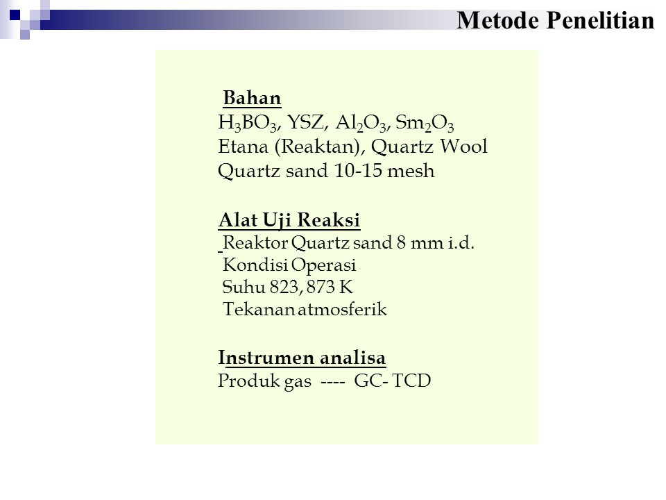 Bahan H 3 BO 3, YSZ, Al 2 O 3, Sm 2 O 3 Etana (Reaktan), Quartz Wool Quartz sand 10-15 mesh Alat Uji Reaksi Reaktor Quartz sand 8 mm i.d. Kondisi Oper