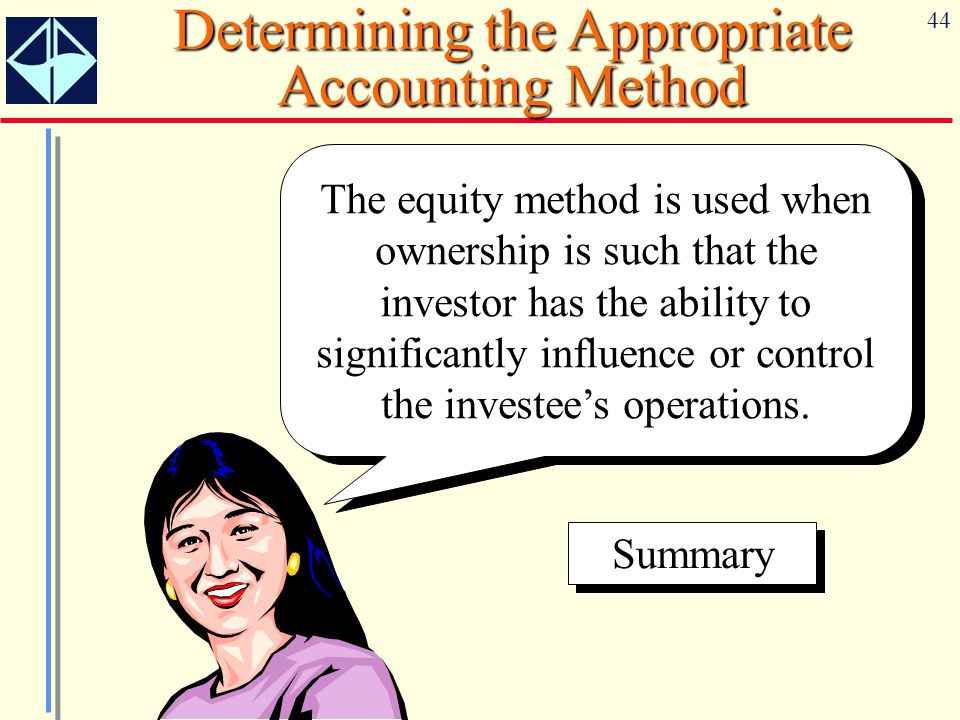 44 Determining the Appropriate Accounting Method The equity method is used when ownership is such that the investor has the ability to significantly i