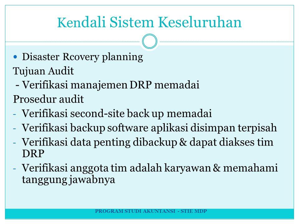 Ken dali Sistem Keseluruhan Disaster Rcovery planning Tujuan Au dit - Verifikasi manajemen DRP memadai Prosedur audit - Verifikasi second-site back up memadai - Verifikasi backup software aplikasi disimpan terpisah - Verifikasi data penting dibackup & dapat diakses tim DRP - Verifikasi anggota tim adalah karyawan & memahami tanggung jawabnya PROGRAM STUDI AKUNTANSI - STIE MDP