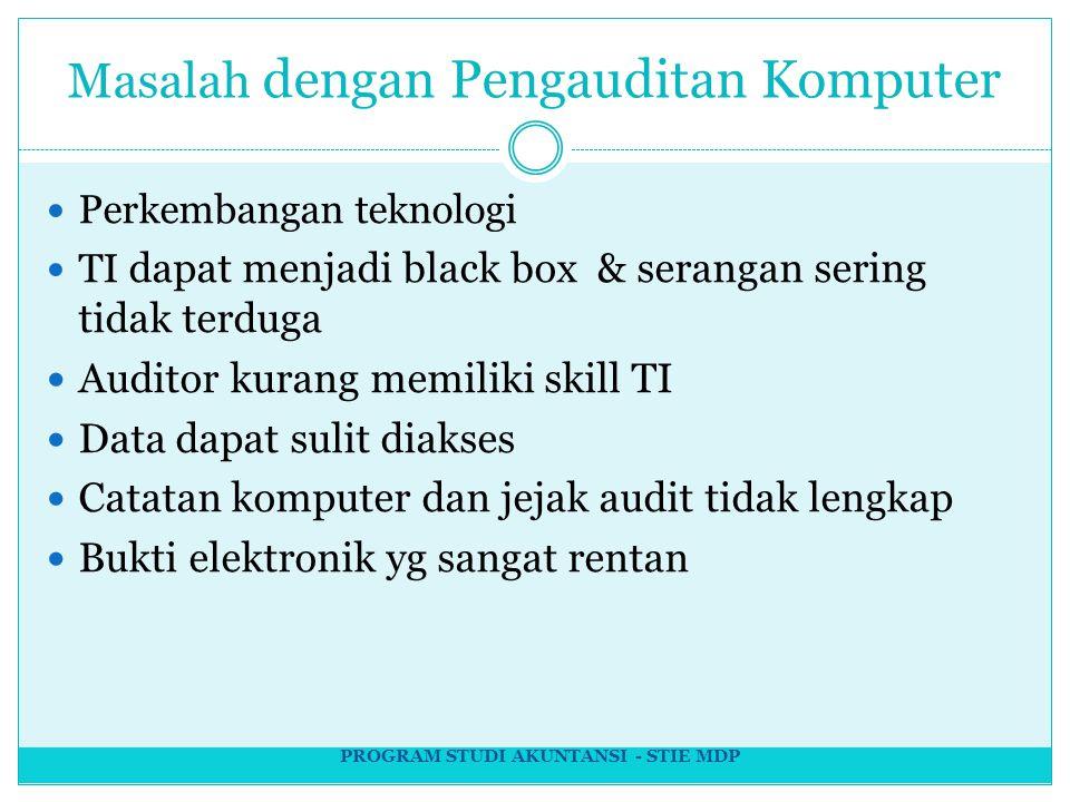 Masalah dengan Pengauditan Komputer Perkembangan teknologi TI dapat menjadi black box & serangan sering tidak terduga Auditor kurang memiliki skill TI Data dapat sulit diakses Catatan komputer dan jejak audit tidak lengkap Bukti elektronik yg sangat rentan PROGRAM STUDI AKUNTANSI - STIE MDP