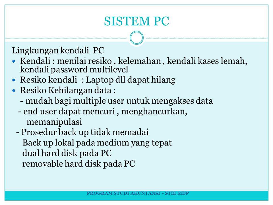 SISTEM PC Lingkungan kendali PC Kendali : menilai resiko, kelemahan, kendali kases lemah, kendali password multilevel Resiko kendali : Laptop dll dapat hilang Resiko Kehilangan data : - mudah bagi multiple user untuk mengakses data - end user dapat mencuri, menghancurkan, memanipulasi - Prosedur back up tidak memadai Back up lokal pada medium yang tepat dual hard disk pada PC removable hard disk pada PC PROGRAM STUDI AKUNTANSI - STIE MDP