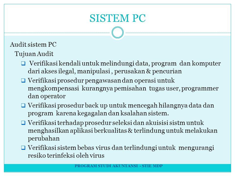 SISTEM PC Audit sistem PC Tujuan Audit  Verifikasi kendali untuk melindungi data, program dan komputer dari akses ilegal, manipulasi, perusakan & pencurian  Verifikasi prosedur pengawasan dan operasi untuk mengkompensasi kurangnya pemisahan tugas user, programmer dan operator  Verifikasi prosedur back up untuk mencegah hilangnya data dan program karena kegagalan dan ksalahan sistem.