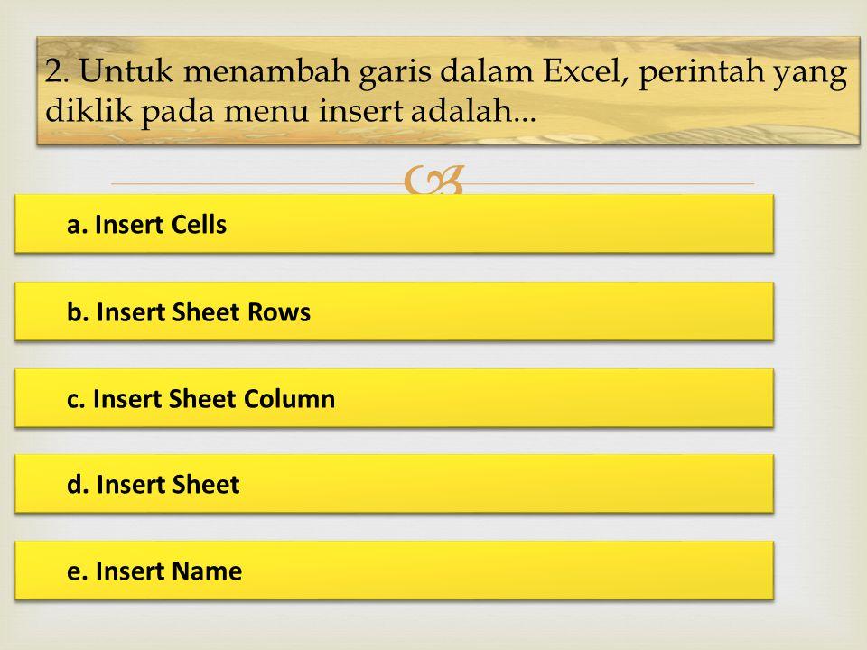  2. Untuk menambah garis dalam Excel, perintah yang diklik pada menu insert adalah... a. Insert Cells a. Insert Cells b. Insert Sheet Rows b. Insert