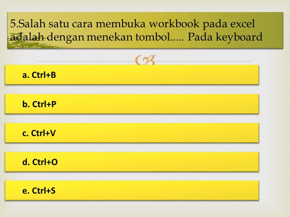  5.Salah satu cara membuka workbook pada excel adalah dengan menekan tombol..... Pada keyboard a. Ctrl+B a. Ctrl+B b. Ctrl+P b. Ctrl+P c. Ctrl+V c. C