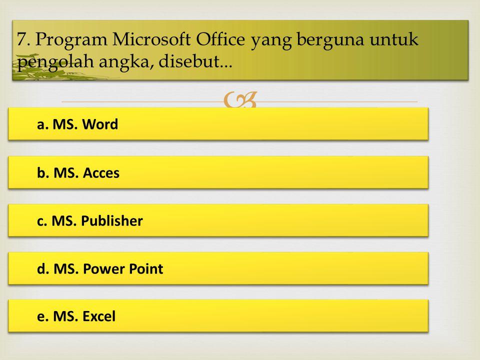  7. Program Microsoft Office yang berguna untuk pengolah angka, disebut... a. MS. Word a. MS. Word b. MS. Acces b. MS. Acces c. MS. Publisher c. MS.