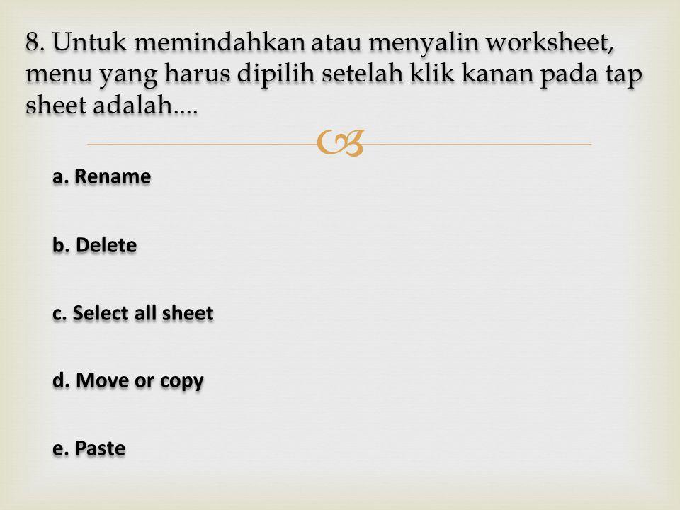  8. Untuk memindahkan atau menyalin worksheet, menu yang harus dipilih setelah klik kanan pada tap sheet adalah.... a. Rename a. Rename b. Delete b.