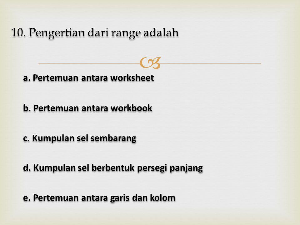  10. Pengertian dari range adalah a. Pertemuan antara worksheet a. Pertemuan antara worksheet b. Pertemuan antara workbook b. Pertemuan antara workbo