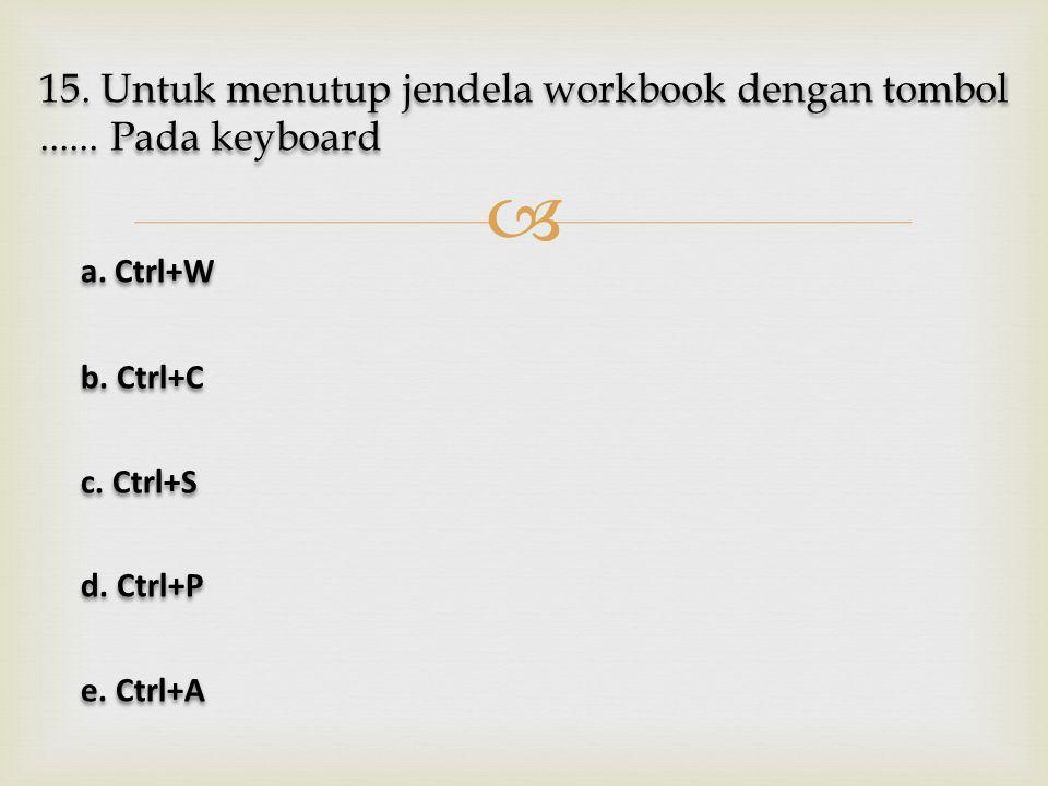  15. Untuk menutup jendela workbook dengan tombol...... Pada keyboard a. Ctrl+W a. Ctrl+W b. Ctrl+C b. Ctrl+C c. Ctrl+S c. Ctrl+S d. Ctrl+P d. Ctrl+P