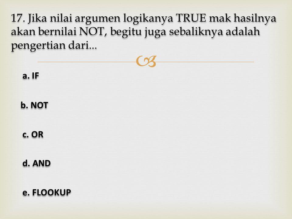  17. Jika nilai argumen logikanya TRUE mak hasilnya akan bernilai NOT, begitu juga sebaliknya adalah pengertian dari... a. IF a. IF b. NOT b. NOT c.