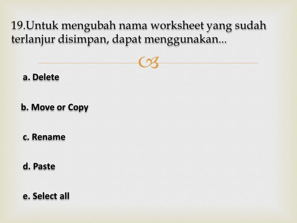  19.Untuk mengubah nama worksheet yang sudah terlanjur disimpan, dapat menggunakan... a. Delete a. Delete b. Move or Copy b. Move or Copy c. Rename c