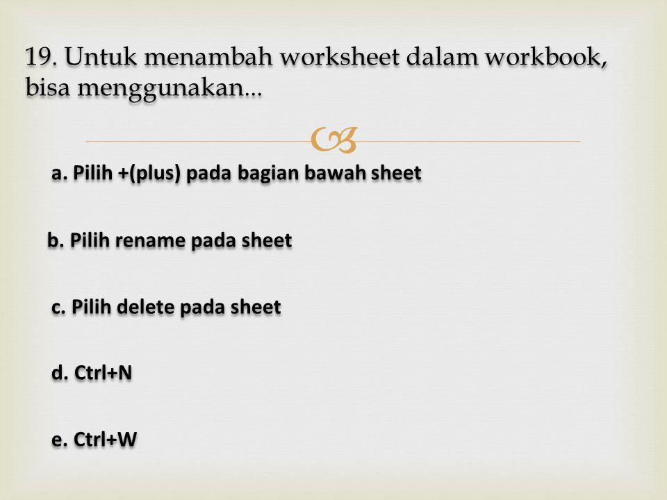  19. Untuk menambah worksheet dalam workbook, bisa menggunakan... a. Pilih +(plus) pada bagian bawah sheet a. Pilih +(plus) pada bagian bawah sheet b