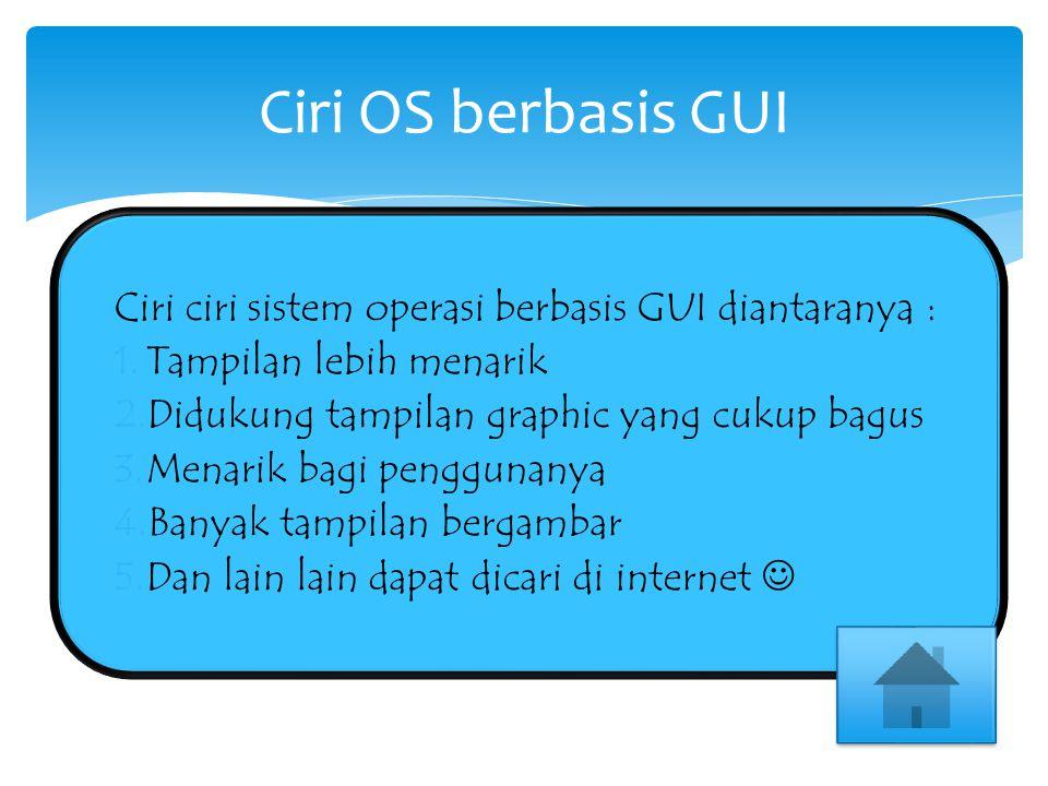 Ciri ciri sistem operasi berbasis GUI diantaranya :  Tampilan lebih menarik  Didukung tampilan graphic yang cukup bagus  Menarik bagi penggunanya  Banyak tampilan bergambar  Dan lain lain dapat dicari di internet Ciri OS berbasis GUI