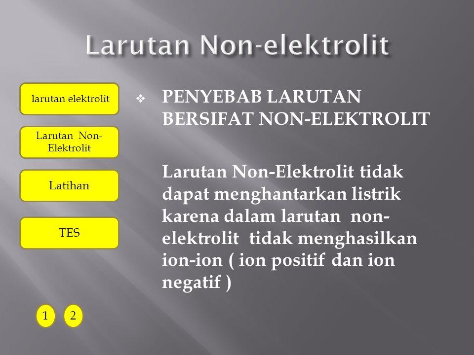  CIRI-CIRI LARUTAN NON ELEKTROLIT : 1.Lampu alat uji elektrolit tidak menyala 2.Tidak ada gelembung gas pada elektroda karbon alat uji elektrolit con