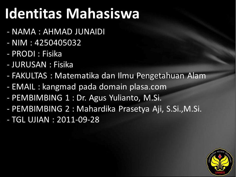 Identitas Mahasiswa - NAMA : AHMAD JUNAIDI - NIM : 4250405032 - PRODI : Fisika - JURUSAN : Fisika - FAKULTAS : Matematika dan Ilmu Pengetahuan Alam - EMAIL : kangmad pada domain plasa.com - PEMBIMBING 1 : Dr.