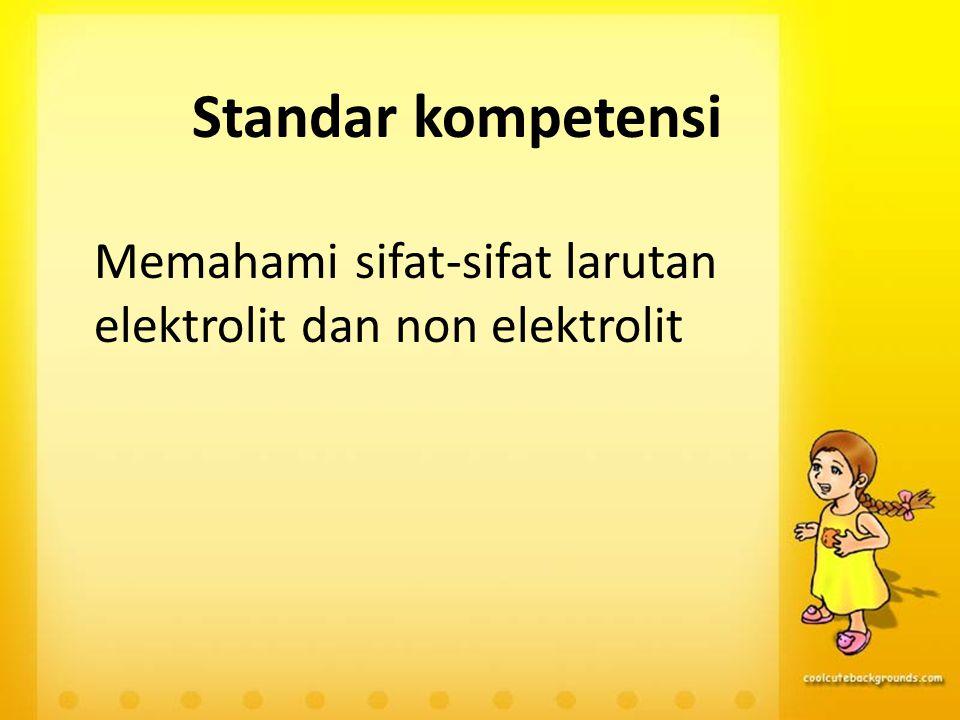Standar kompetensi Memahami sifat-sifat larutan elektrolit dan non elektrolit