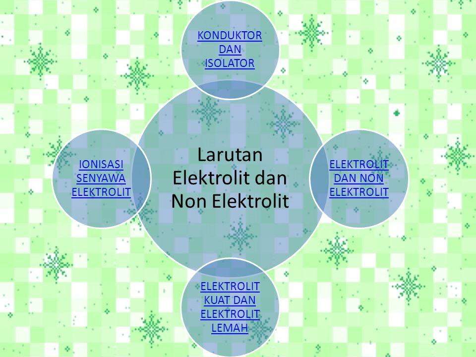 Larutan Elektrolit dan Non Elektrolit KONDUKTOR DAN ISOLATOR ELEKTROLIT DAN NON ELEKTROLIT KUAT DAN ELEKTROLIT LEMAH IONISASI SENYAWA ELEKTROLIT