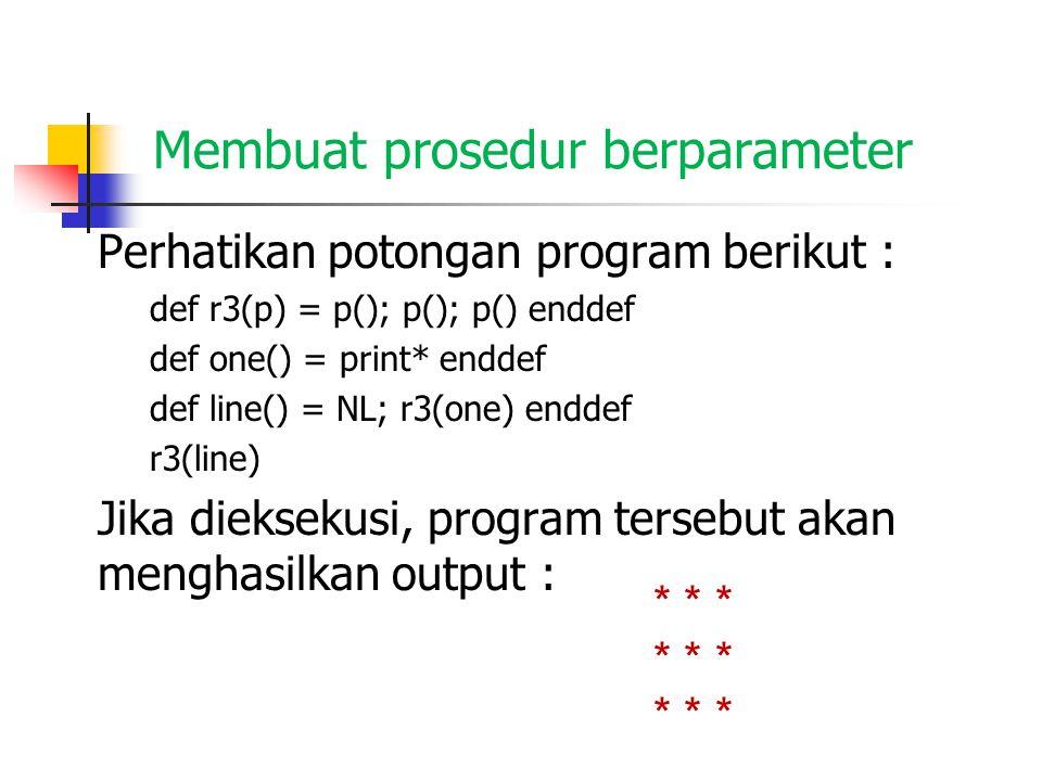 Membuat prosedur berparameter Perhatikan potongan program berikut : def r3(p) = p(); p(); p() enddef def one() = print* enddef def line() = NL; r3(one) enddef r3(line) Jika dieksekusi, program tersebut akan menghasilkan output : * * *