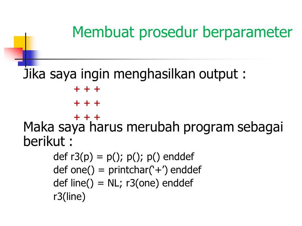 Membuat prosedur berparameter Jika saya ingin menghasilkan output : Maka saya harus merubah program sebagai berikut : def r3(p) = p(); p(); p() enddef def one() = printchar('+') enddef def line() = NL; r3(one) enddef r3(line) + + +