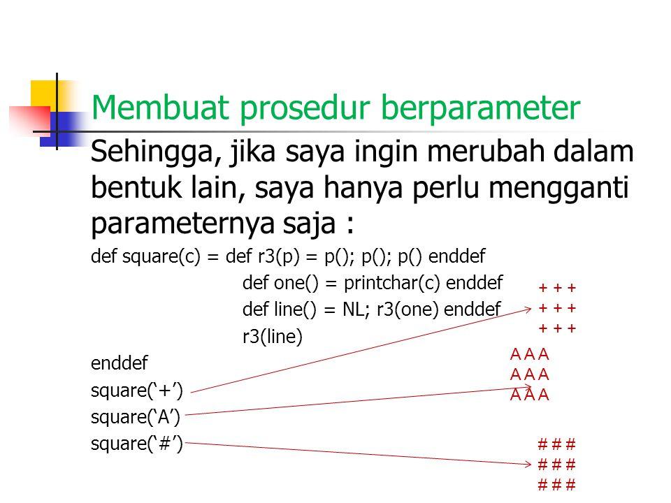 Membuat prosedur berparameter Sehingga, jika saya ingin merubah dalam bentuk lain, saya hanya perlu mengganti parameternya saja : def square(c) = def r3(p) = p(); p(); p() enddef def one() = printchar(c) enddef def line() = NL; r3(one) enddef r3(line) enddef square('+') square('A') square('#') A A A + + + # # #