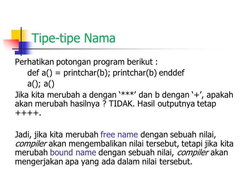 Tipe-tipe Nama Perhatikan potongan program berikut : def a() = printchar(b); printchar(b) enddef a(); a() Jika kita merubah a dengan '***' dan b denga