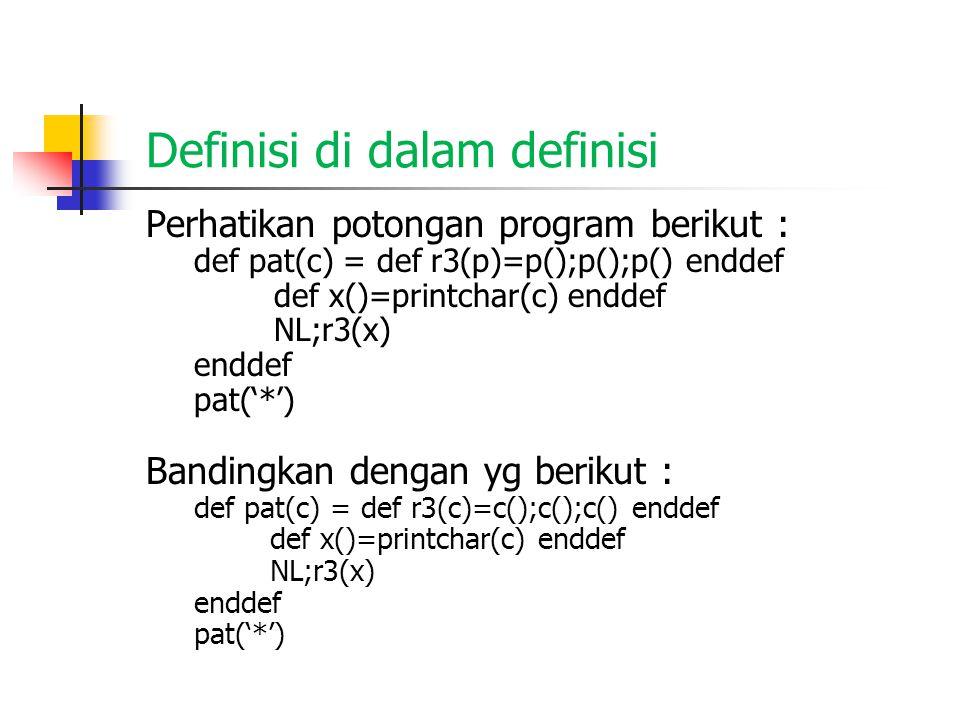 Definisi di dalam definisi Perhatikan potongan program berikut : def pat(c) = def r3(p)=p();p();p() enddef def x()=printchar(c) enddef NL;r3(x) enddef pat('*') Bandingkan dengan yg berikut : def pat(c) = def r3(c)=c();c();c() enddef def x()=printchar(c) enddef NL;r3(x) enddef pat('*')