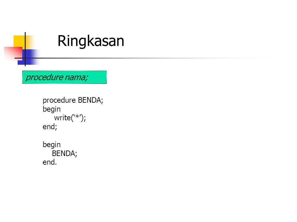 Ringkasan procedure nama; procedure BENDA; begin write('*'); end; begin BENDA; end.