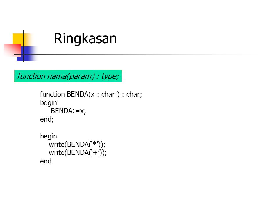 Ringkasan function nama(param) : type; function BENDA(x : char ) : char; begin BENDA:=x; end; begin write(BENDA('*')); write(BENDA('+')); end.