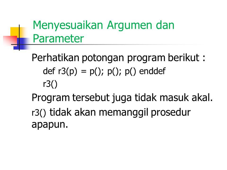 Menyesuaikan Argumen dan Parameter Perhatikan potongan program berikut : def r3(p) = p(); p(); p() enddef r3() Program tersebut juga tidak masuk akal.