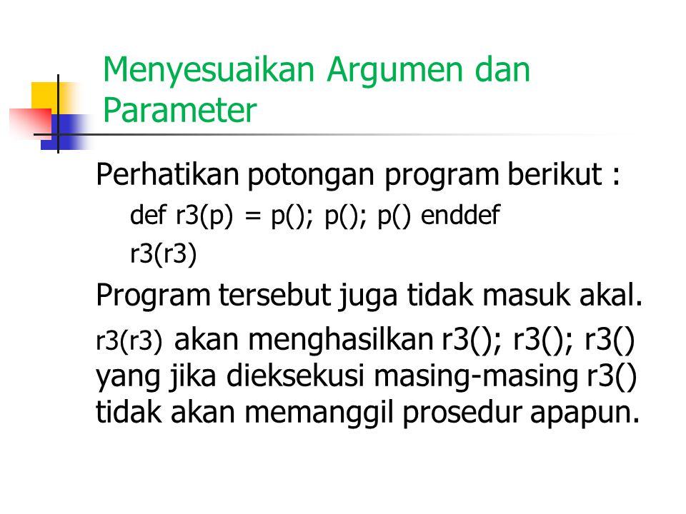 Menyesuaikan Argumen dan Parameter Perhatikan potongan program berikut : def r3(p) = p(); p(); p() enddef r3(r3) Program tersebut juga tidak masuk aka