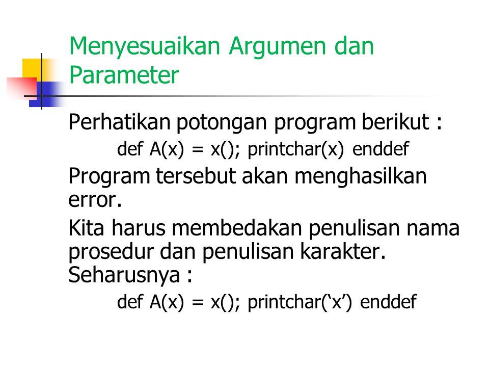 Menyesuaikan Argumen dan Parameter Perhatikan potongan program berikut : def A(x) = x(); printchar(x) enddef Program tersebut akan menghasilkan error.