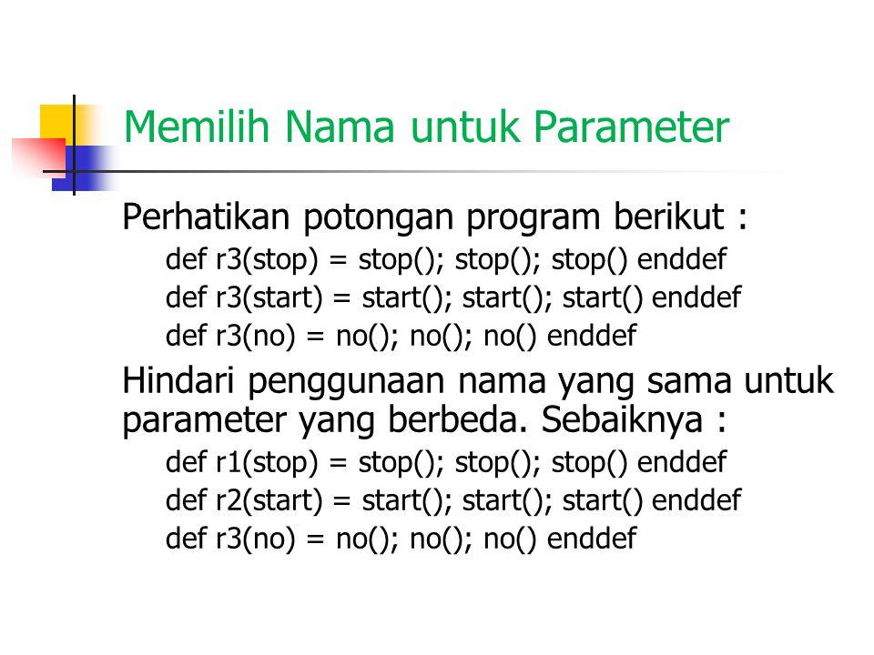 Nama Parameter dan Alias Perhatikan potongan program berikut : def r3(r3) = r3(); r3(); r3() enddef def one() = print* enddef def two() = NL; r3(one) enddef r3(one); r3(two) Akan menghasilkan output yang sama dengan program berikut ini: def r3(r3) = r3(); r3(); r3() enddef def one() = print* enddef def two() = NL; r3(one) enddef one(); one(); one(); r3(two)