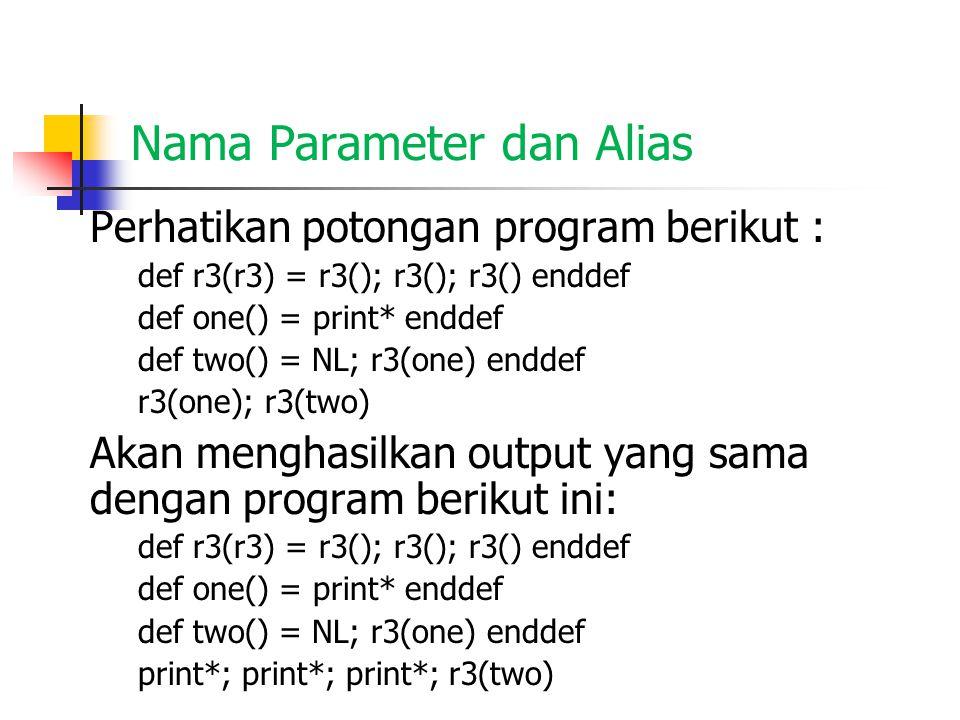 Nama Parameter dan Environments Perhatikan potongan program berikut : def r3(r3) = r3(); r3(); r3() enddef def one() = print* enddef def two() = NL; r3(one) enddef r3(one); r3(two) Jika dieksekusi, compiler akan menghasilkan environment (lingkungan kerja) yang terstruktur sebagai berikut :